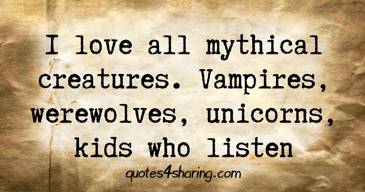 I love all mythical creatures. Vampires, werewolves, unicorns, kids who listen