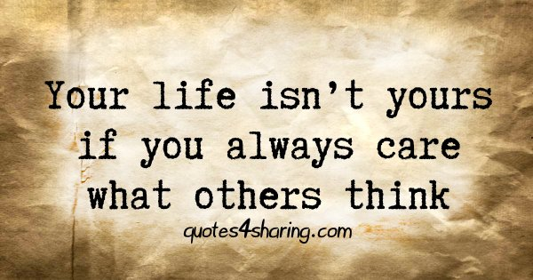 Your life isn't yours if you always care what others think