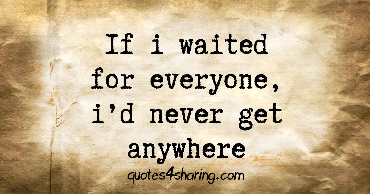 If i waited for everyone, i'd never get anywhere