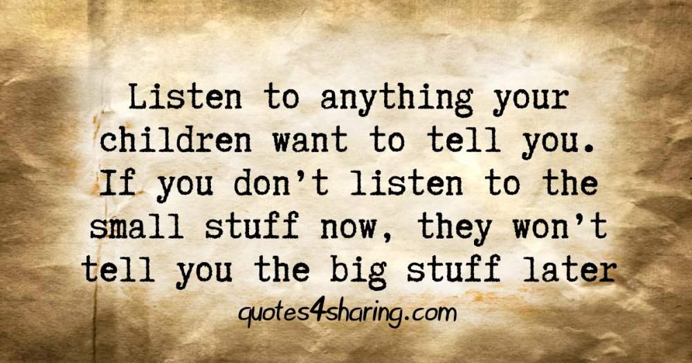 Listen to anything your children want to tell you. If you don't listen to the small stuff now, they won't tell you the big stuff later