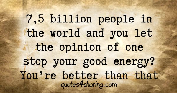 7,5 billion people in the world and you let the opinion of one stop your good energy? You're better than that