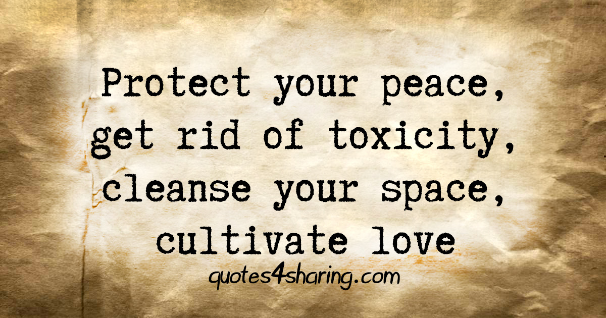 Protect your peace, get rid of toxicity, cleanse your space, cultivate love