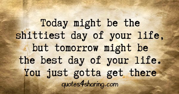 Today might be the shittiest day of your life, but tomorrow might be the best day of your life. You just gotta get there