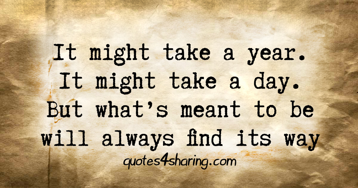 It might take a year. It might take a day. But what's meant to be will always find its way
