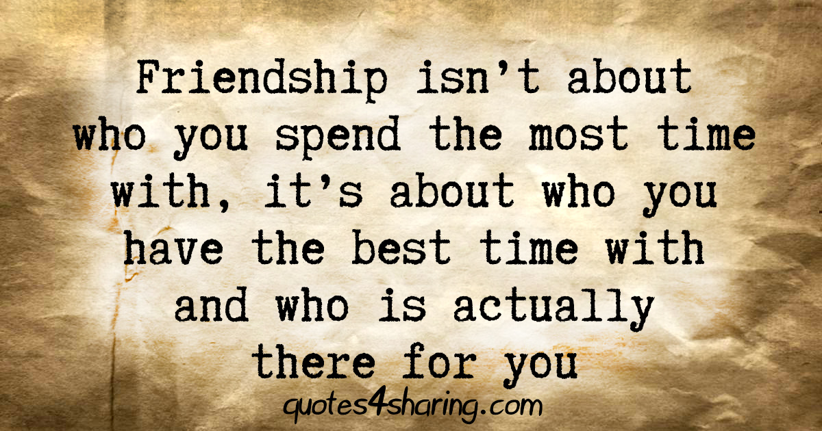 Friendship isn't about who you spend the most time with, it's about who you have the best time with and who is actually there for you