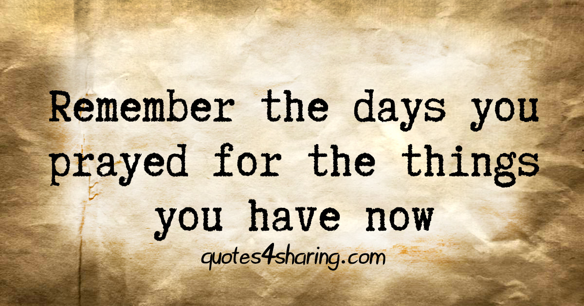 Remember the days you prayed for the things you have now