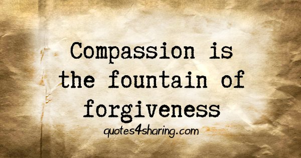 Compassion is the fountain of forgiveness