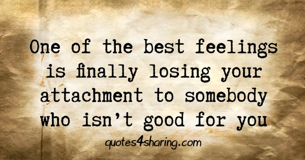 One of the best feelings is finally losing your attachment to somebody who isn't good for you