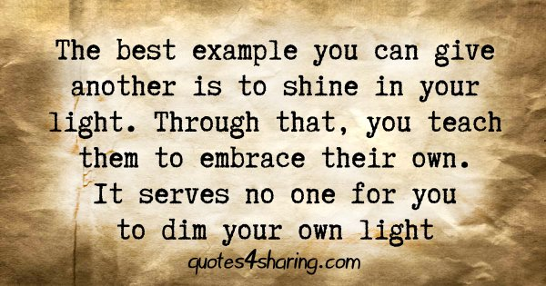 The best example you can give another is to shine in your light. Through that, you teach them to embrace their own. It serves no one for you to dim your own light