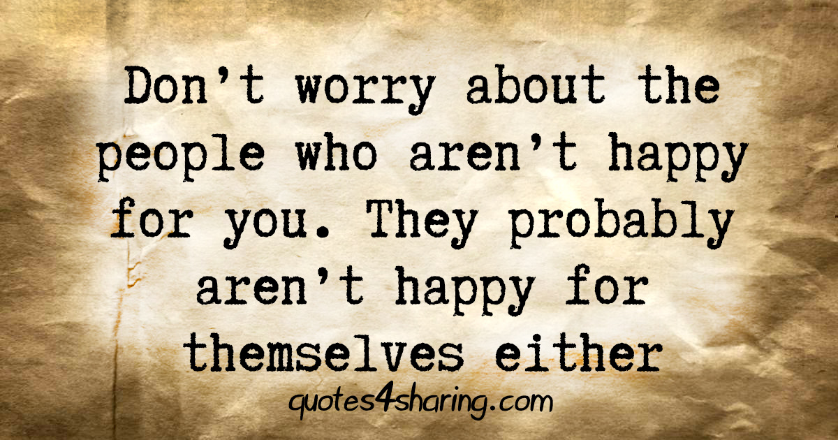 Don't worry about the people who aren't happy for you. They probably aren't happy for themselves either