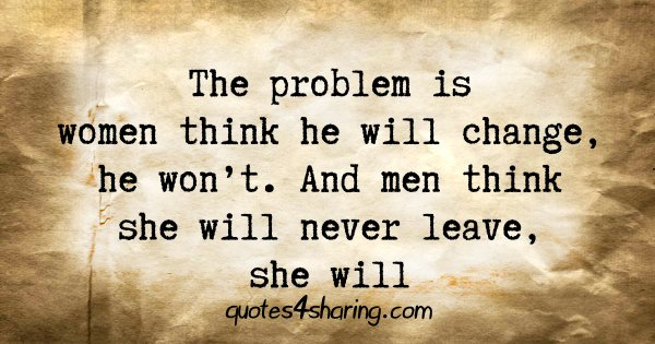 The problem is women think he will change, he won't. And men think she will never leave, she will