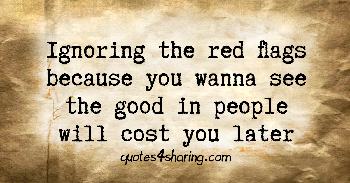 Ignoring the red flags because you wanna see the good in people will cost you later