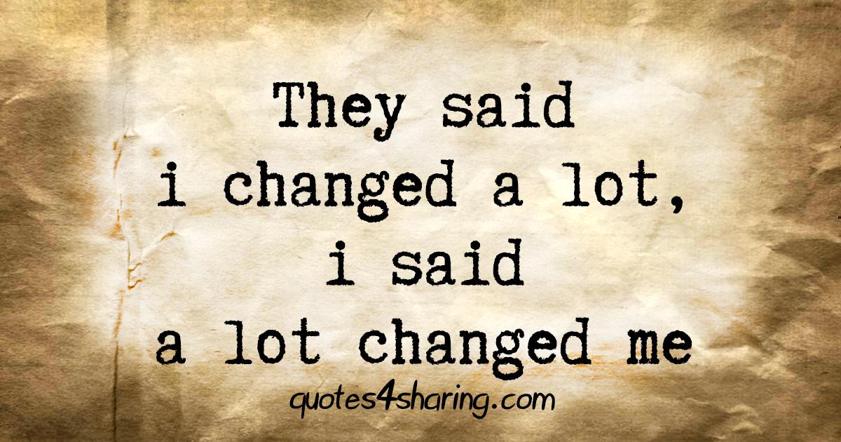 They said i changed a lot, i said a lot changed me