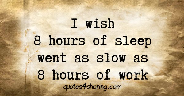I wish 8 hours of sleep went as slow as 8 hours of work