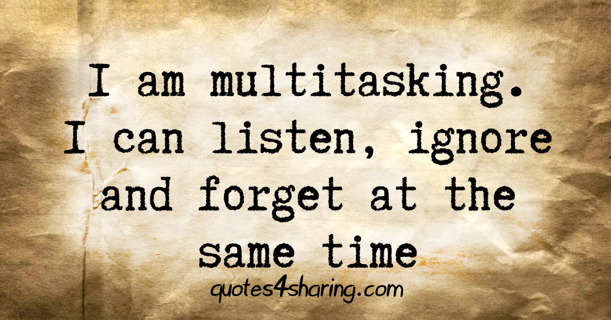 I am multitasking. I can listen, ignore and forget at the same time