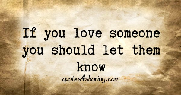 If you love someone you should let them know