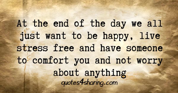 At the end of the day we all just want to be happy, live stress free and have someone to comfort you and not worry about anything