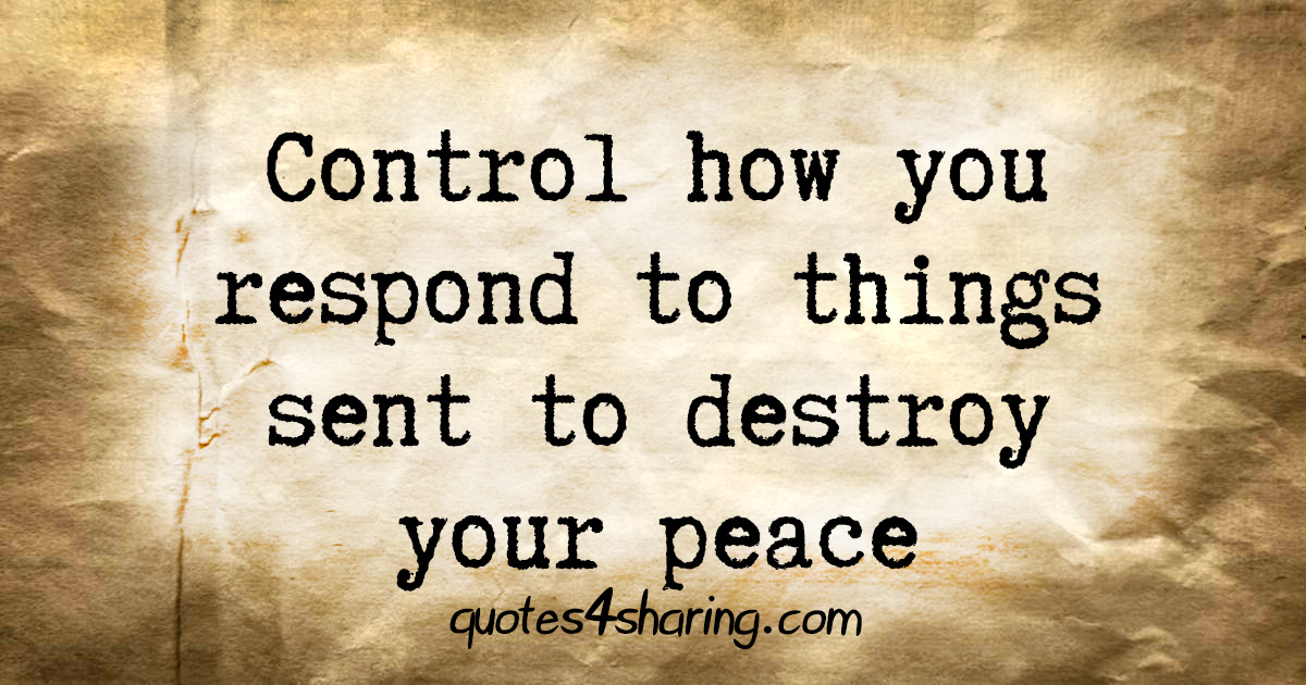 Control how you respond to things sent to destroy your peace