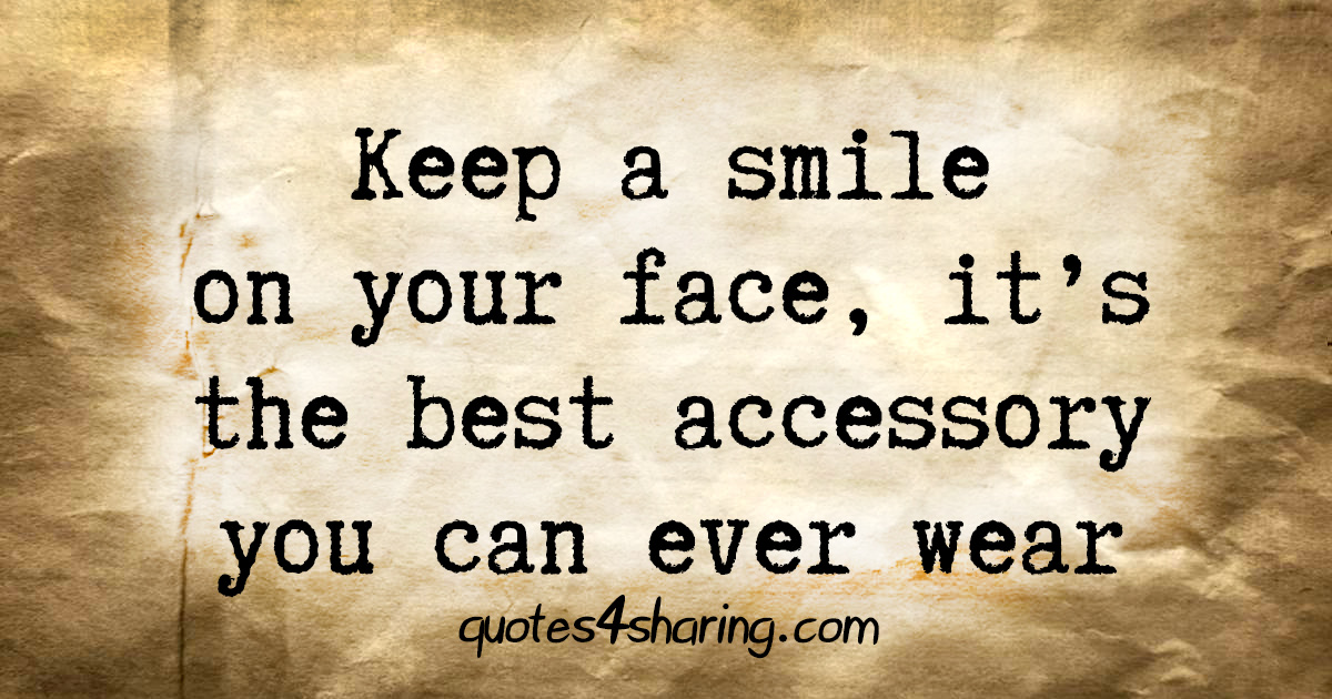 Keep a smile on your face, it's the best accessory you can ever wear