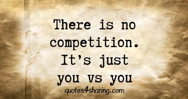 There is no competition. It's just you vs you
