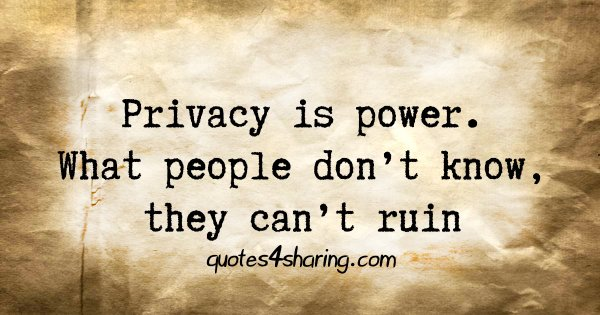 Privacy is power. What people don't know, they can't ruin