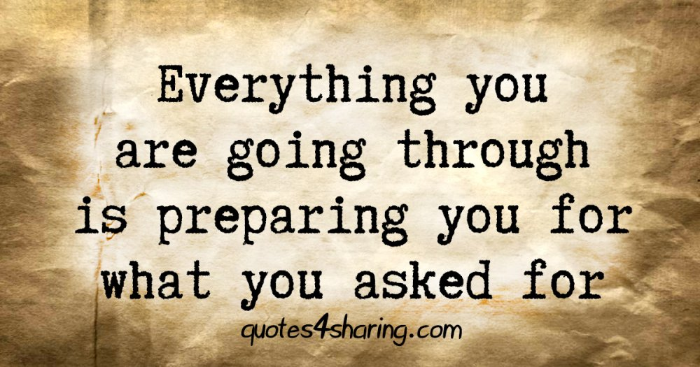 Everything you are going through is preparing you for what you asked for