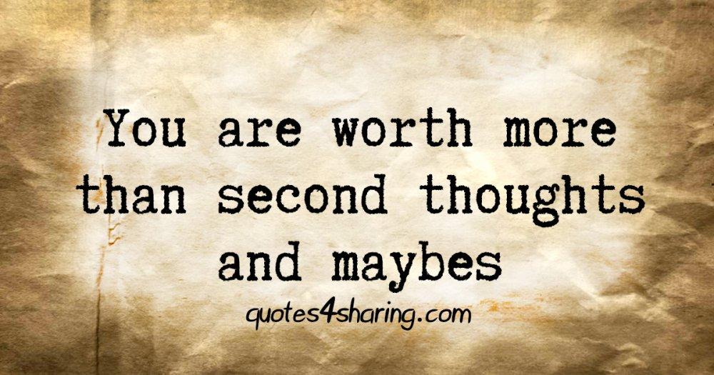 You are worth more than second thoughts and maybes