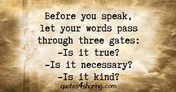 Before you speak, let your words pass through three gates: -Is it true? -Is it necessary? -Is it kind?
