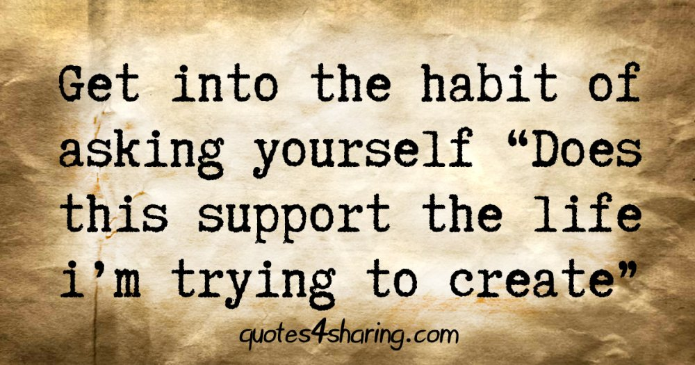 "Get into the habit of asking yourself ""Does this support the life i'm trying to create"""