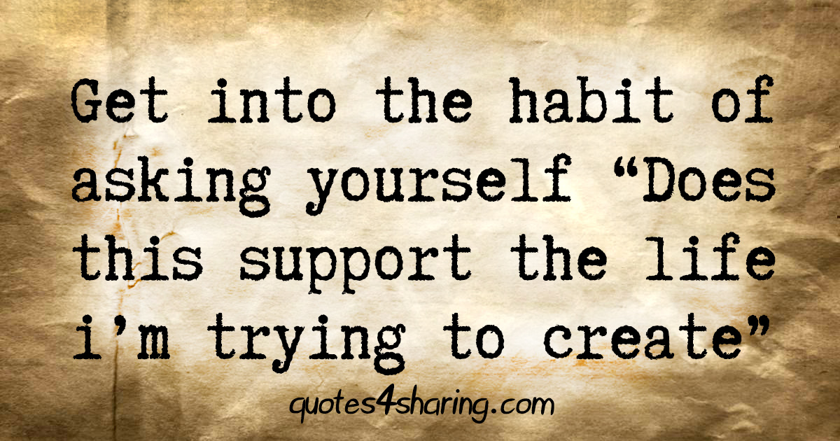 """Get into the habit of asking yourself """"Does this support the life i'm trying to create"""""""