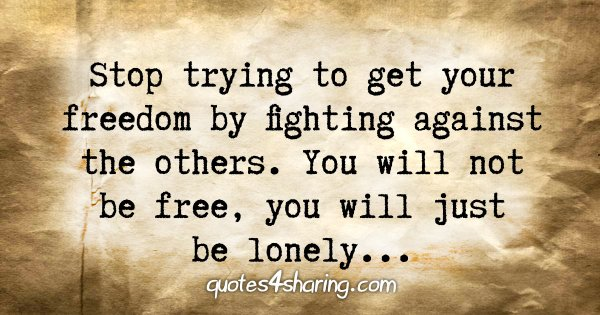 Stop trying to get your freedom by fighting against the others. You will not be free, you will just be lonely...
