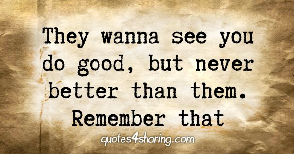 They wanna see you do good, but never better than them. Remember that