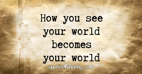 How you see your world becomes your world