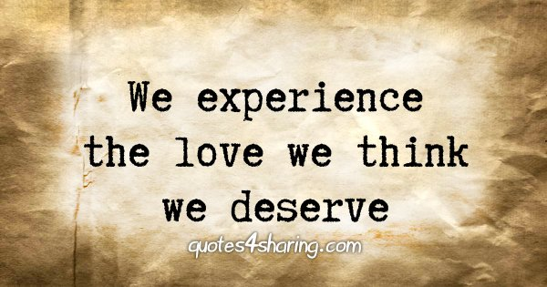 We experience the love we think we deserve