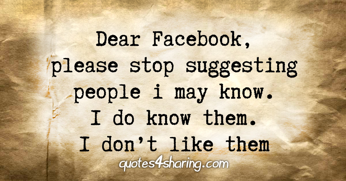 Dear Facebook, please stop suggesting people i may know. I do know them. I don't like them