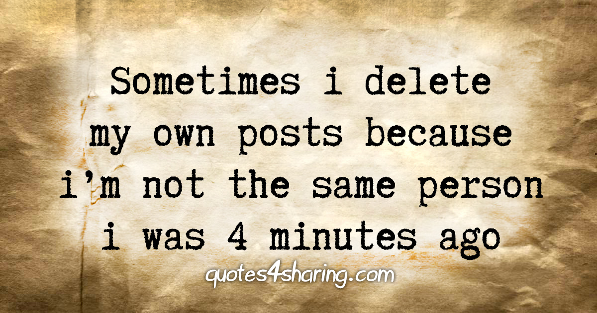 Sometimes i delete my own posts because i'm not the same person i was 4 minutes ago