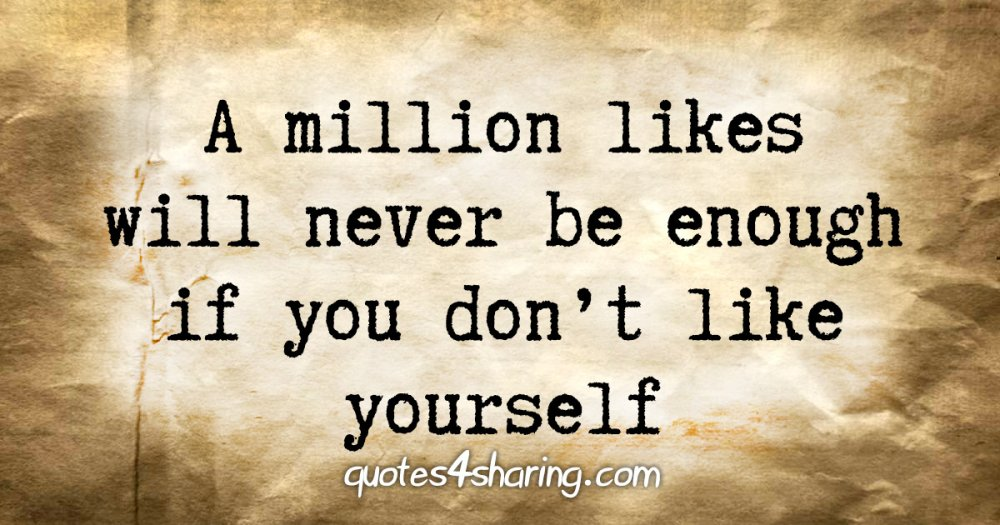 A million likes will never be enough if you don't like yourself