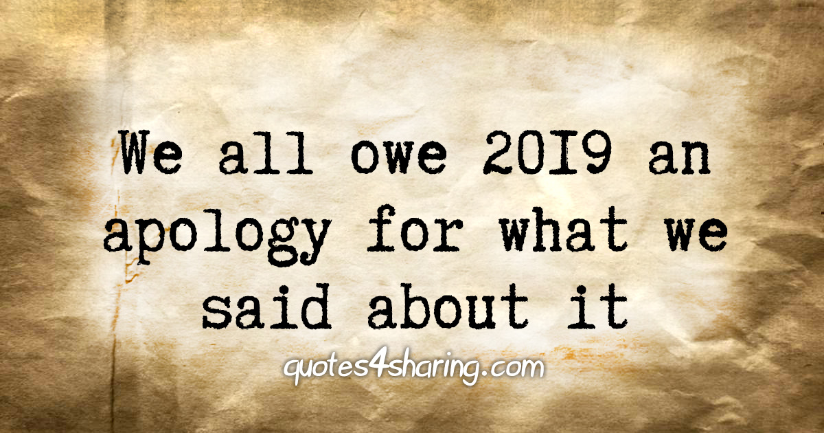 We all owe 2019 an apology for what we said about it