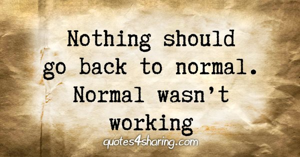Nothing should go back to normal. Normal wasn't working