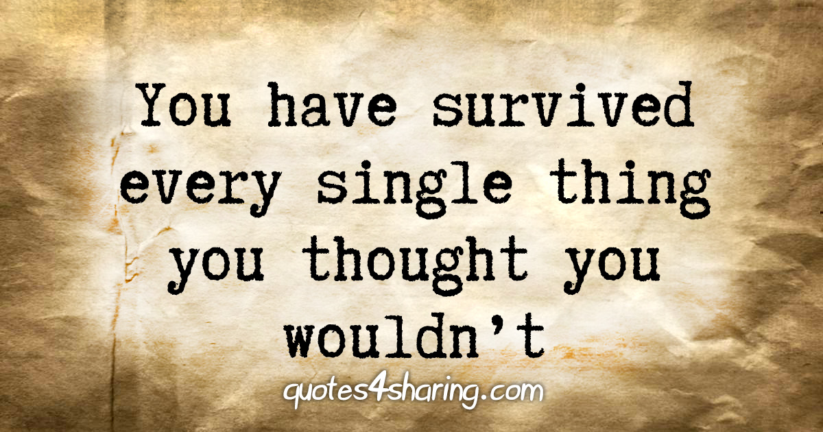 You have survived every single thing you thought you wouldn't