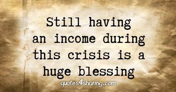 Still having an income during this crisis is a huge blessing