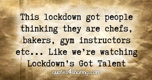 This lockdown got people thinking they are chefs, bakers, gym instructors etc... Like we're watching Lockdown's Got Talent