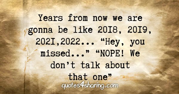 "Years from now we are gonna be like 2018, 2019, 2021, 2022... ""Hey, you missed..."" ""NOPE! We don't talk about that one"""
