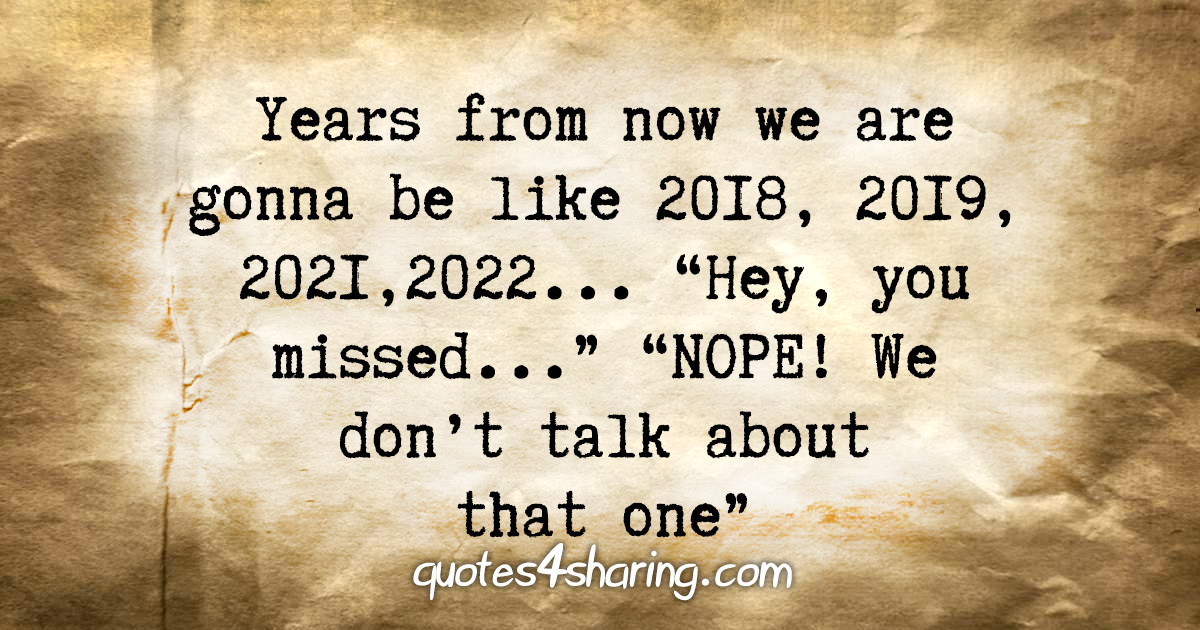 """Years from now we are gonna be like 2018, 2019, 2021, 2022... """"Hey, you missed..."""" """"NOPE! We don't talk about that one"""""""