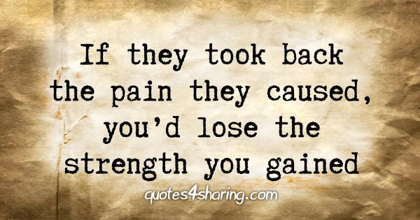 If they took back the pain they caused, you'd lose the strength you gained