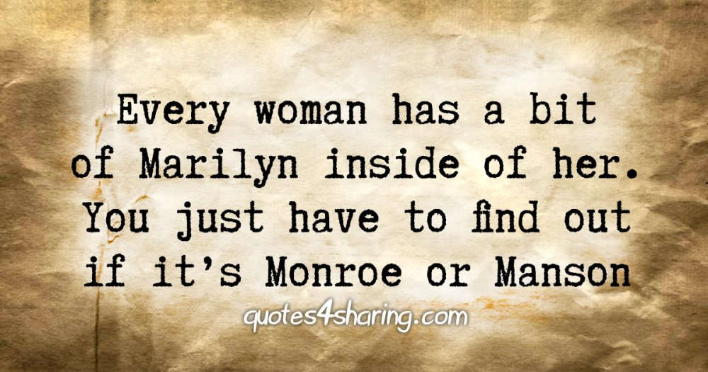 Every woman has a bit of Marilyn inside of her. You just have to find out if it's Monroe or Manson