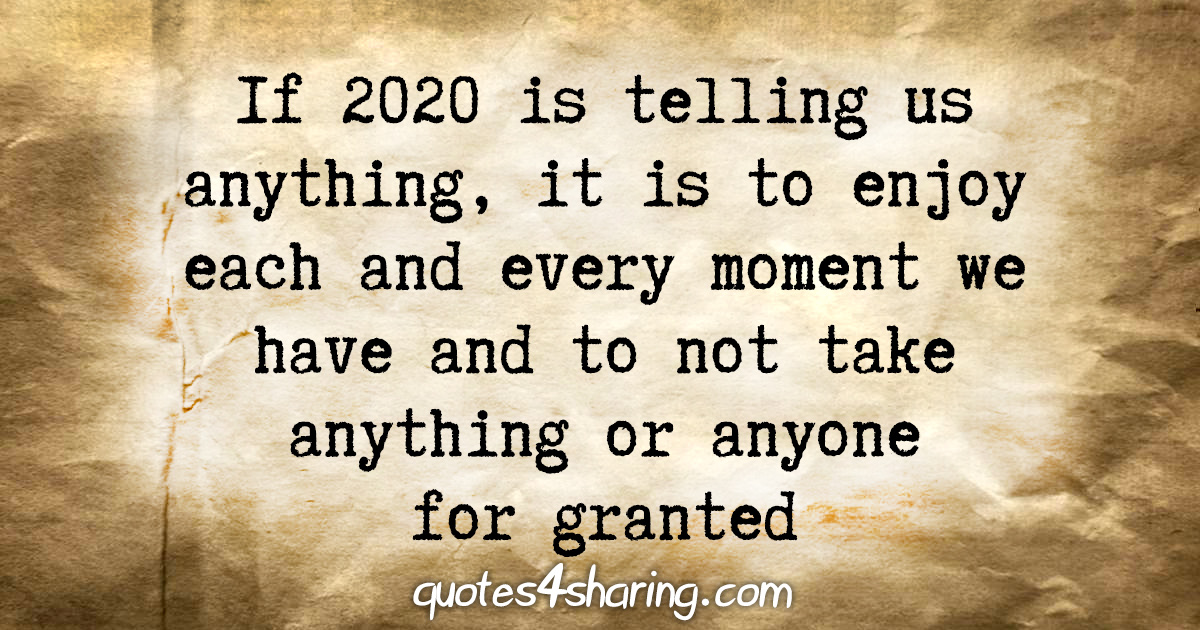 If 2020 is telling us anything, it is to enjoy each and every moment we have and to not take anything or anyone for granted