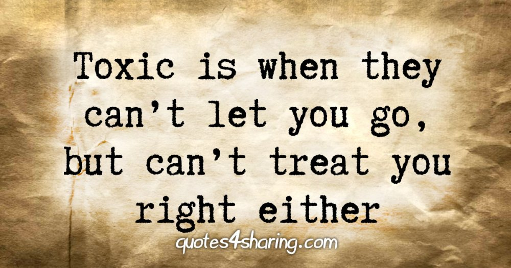 Toxic is when they can't let you go, but can't treat you right either