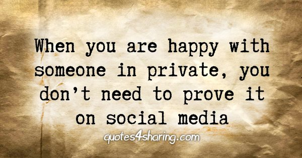 When you are happy with someone in private, you don't need to prove it on social media