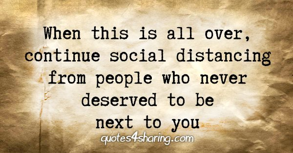 When this is all over, continue social distancing from people who never deserved to be next to you
